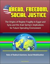 Bread, Freedom, Social Justice: The Origins of Regime Fragility in Egypt and Syria and the Arab Spring's Implications for Future Operating Environment – Role of Radical Islamism, Social Mobilization
