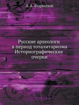 Russkie Arheologi V Period Totalitarizma. Istoriograficheskie Ocherki