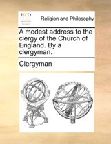 A Modest Address to the Clergy of the Church of England. by a Clergyman