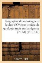 Biographie de Monseigneur Le Duc d'Orl�ans Suivie de Quelques Mots Sur La R�gence (2e �d)