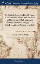 The Trial of �neas Macdonald, Banker to the Pretender at Paris, Who Was Try'd and Convicted of High-Treason on Thursday, December 10, 1747, ... to Which Is Added an Account of His Life;
