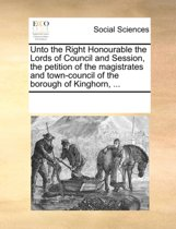 Unto the Right Honourable the Lords of Council and Session, the Petition of the Magistrates and Town-Council of the Borough of Kinghorn, ...