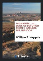 The Manual, a Book of Devotion Chiefly Intended for the Poor