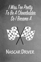 I Was Too Pretty To Be A Cheerleader So I Became A Nascar Driver: Funny Gag Gift Notebook Journal for Girls or Women