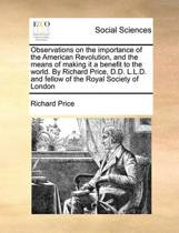 Observations on the Importance of the American Revolution, and the Means of Making It a Benefit to the World. by Richard Price, D.D. L.L.D. and Fellow of the Royal Society of London