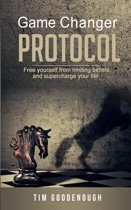 Game Changer Protocol: Free Yourself From Limiting Beliefs And Supercharge Your Life