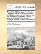 The Works of Shakespear. in Which the Beauties Observed by Pope, Warburton, and Dodd, Are Pointed Out. Together with the Author's Life; A Glossary; Copious Indexes; And, a List of the Various Readings. in Eight Volumes. Volume 4 of 8