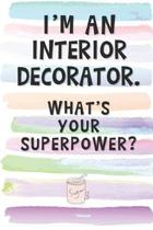 I'm an Interior Decorator. What's Your Superpower?: Blank Lined Notebook Journal Gift for Decorator, Designer, Architect Friend, Coworker, Boss