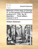 Memoirs of the Reign of George III. to the Session of Parliament Ending A.D. 1793. by W. Belsham. ... Third Edition. Volume 3 of 4