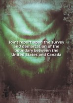 Joint Report Upon the Survey and Demarcation of the Boundary Between the United States and Canada