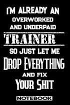 I'm Already An Overworked And Underpaid Trainer. So Just Let Me Drop Everything And Fix Your Shit!: Blank Lined Notebook - Appreciation Gift For Train