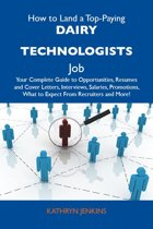 How to Land a Top-Paying Dairy technologists Job: Your Complete Guide to Opportunities, Resumes and Cover Letters, Interviews, Salaries, Promotions, What to Expect From Recruiters and More
