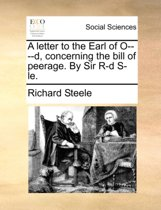 A Letter to the Earl of O-D, Concerning the Bill of Peerage. by Sir R-D S-Le