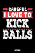 Careful I Love To Kick Balls Notebook: Kickboxing Workout Log Book I Bodybuilding Journal for the Gym I Track your Progress, Cardio and Weight Lifting