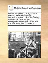 Letters and Papers on Agriculture, Planting, Selected from the Correspondence-Book of the Society Instituted at Bath, for the Encouragement of Agriculture, Arts, Manufactures, and Commerce