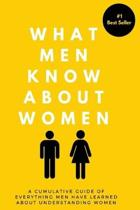 What Men Know About Women: A Cumulative Guide To Everything Men Have Learned About Understanding Women
