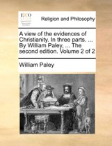 A View of the Evidences of Christianity. in Three Parts. ... by William Paley, ... the Second Edition. Volume 2 of 2