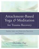 Attachment-based Yoga & Meditation for Trauma Recovery Simple, Safe, and Effective Practices for Therapy