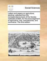Letters and Papers on Agriculture, Planting, Selected from the Correspondence-Book of the Society Instituted at Bath, for the Encouragement of Agriculture, Arts, Manufactures, and Commerce. the Third Edition