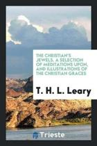 The Christian's Jewels. a Selection of Meditations Upon, and Illustrations of the Christian Graces