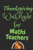 Thanksgiving Was Made For Math Teachers: Thanksgiving Notebook - For Math Teachers Who Loves To Gobble Turkey This Season Of Gratitude - Suitable to W