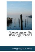 Ticonderoga; Or, the Black Eagle, Volume II