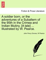 A Soldier Born, or the Adventures of a Subaltern of the 95th in the Crimea and Indian Mutiny. [A Tale] ... Illustrated by W. Pearce.