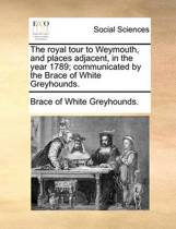 The Royal Tour to Weymouth, and Places Adjacent, in the Year 1789; Communicated by the Brace of White Greyhounds.