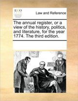 The Annual Register, or a View of the History, Politics, and Literature, for the Year 1774. the Third Edition