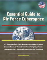 Essential Guide to Air Force Cyberspace: 50 Cyber Questions Every Airman Can Answer, Airpower Lessons for an Air Force Cyber-Power Targeting Theory, Conceptualizing Cyber Intelligence, ISR, USCYBERCOM