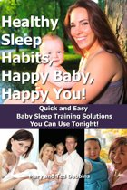 Healthy Sleep Habits, Happy Baby, Happy You! Quick and Easy Baby Sleep Training Solutions You Can Use Tonight!