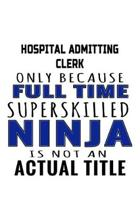 Hospital Admitting Clerk Only Because Full Time Superskilled Ninja Is Not An Actual Title: Original Hospital Admitting Clerk Notebook, Hospital Admitt