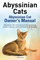 Abyssinian Cats. Abyssinian Cat Owner's Manual. Abyssinian Cats Care, Personality, Grooming, Health, Training, Costs and Feeding All Included.