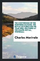 The Conversion of the Northern Nations. the Boyle Lectures for the Year 1865, Delivered at the Chapel Royal, Whitehall