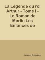 La Légende du roi Arthur - Tome I - Le Roman de Merlin Les Enfances de Lancelot