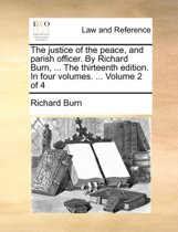 The Justice of the Peace, and Parish Officer. by Richard Burn, ... the Thirteenth Edition. in Four Volumes. ... Volume 2 of 4