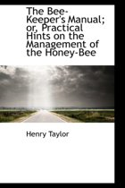 The Bee-Keeper's Manual; Or, Practical Hints on the Management of the Honey-Bee
