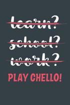 Learn? School? Work? Play Cello!