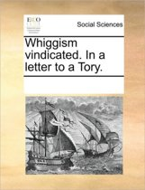 Whiggism Vindicated. in a Letter to a Tory.