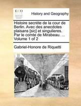 Histoire Secrete de La Cour de Berlin. Avec Des Anecdotes Plaisans [Sic] Et Singulieres. Par Le Comte de Mirabeau. ... Volume 1 of 2