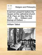 A Sermon Preach'd Before the Queen at the Cathedral-Church of St. Paul, on May the First, 1707. ... by ... William Lord Bishop of Oxford. ...