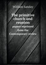 The Primitive Church and Reunion Papers Reprinted from the Contemporary Review