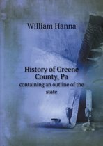 History of Greene County, Pa Containing an Outline of the State