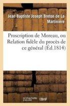Proscription de Moreau, Ou Relation Fid�le Du Proc�s de Ce G�n�ral Notice Sur Sa Vie Publique