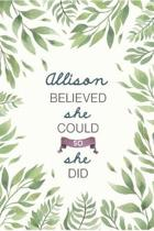 Allison Believed She Could So She Did: Cute Personalized Name Journal / Notebook / Diary Gift For Writing & Note Taking For Women and Girls (6 x 9 - 1