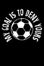 My Goal Is To Deny Yours: Goalkeeper My Goal Is To Deny Yours Soccer Ball Blank Composition Notebook for Journaling & Writing (120 Lined Pages,