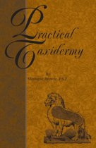 Practical Taxidermy - A Manual of Instruction To The Amateur In Collecting, Preserving, And Setting Up Natural History Specimens of All Kinds