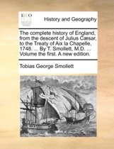 The Complete History of England, from the Descent of Julius Caesar, to the Treaty of AIX La Chapelle, 1748. ... by T. Smollett, M.D. ... Volume the First. a New Edition.