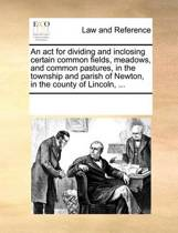 An ACT for Dividing and Inclosing Certain Common Fields, Meadows, and Common Pastures, in the Township and Parish of Newton, in the County of Lincoln,