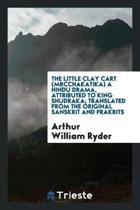 The Little Clay Cart (Mrcchakatika) a Hindu Drama, Attributed to King Shudraka; Translated from the Original Sanskrit and Prakrits Into English Prose and Verse